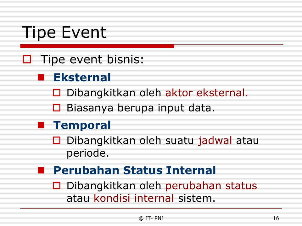 @ IT- PNJ16 Tipe Event  Tipe event bisnis: Eksternal  Dibangkitkan oleh aktor eksternal.  Biasanya berupa input data. Temporal  Dibangkitkan oleh