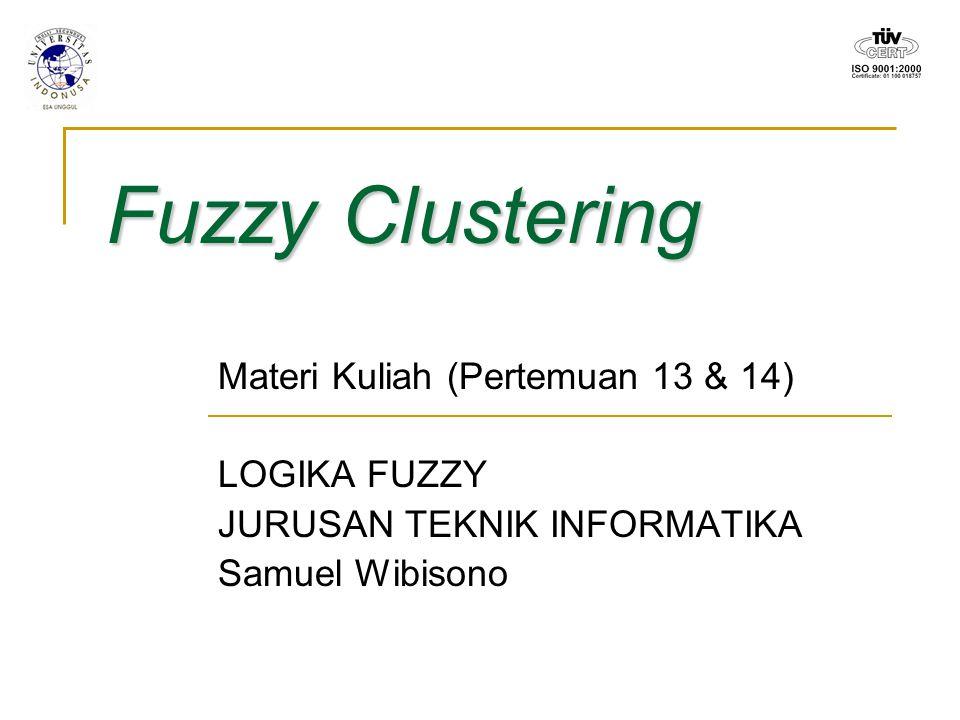 Fuzzy Clustering Materi Kuliah (Pertemuan 13 & 14) LOGIKA FUZZY JURUSAN TEKNIK INFORMATIKA Samuel Wibisono