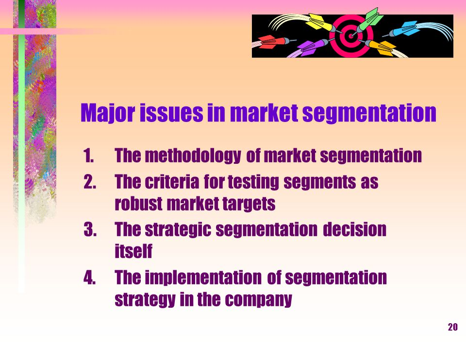 19 THE UNDERLYING PREMISES OF MARKET SEGMENTATION Tiga Proposisi Dasar 1.Differ from one another 2.Identified by measurable characteristics 3.Isolate