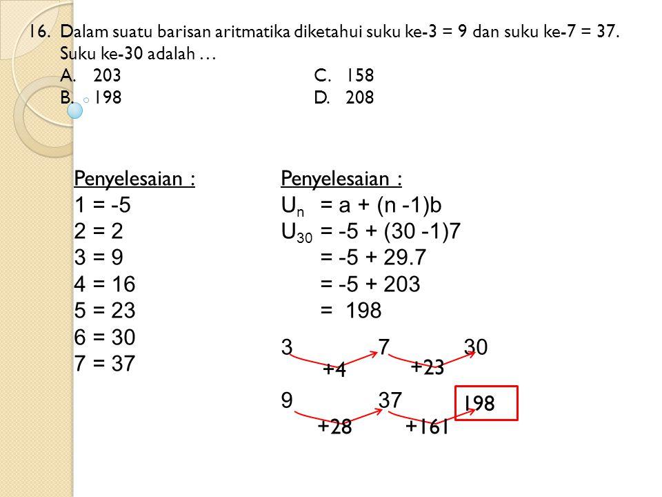16. Dalam suatu barisan aritmatika diketahui suku ke-3 = 9 dan suku ke-7 = 37. Suku ke-30 adalah … A.203C.158 B.198D.208 Penyelesaian : 1 = -5 2 = 2 3