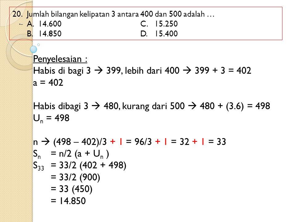 20.Jumlah bilangan kelipatan 3 antara 400 dan 500 adalah … A.14.600C.15.250 B.14.850D.15.400 Penyelesaian : Habis di bagi 3  399, lebih dari 400  39