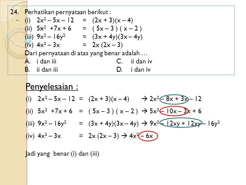 24.Perhatikan pernyataan berikut : (i)2x 2 – 5x – 12 = (2x + 3)(x – 4) (ii)5x 2 +7x + 6 = ( 5x – 3 ) ( x – 2 ) (iii)9x 2 – 16y 2 = (3x + 4y)(3x – 4y)