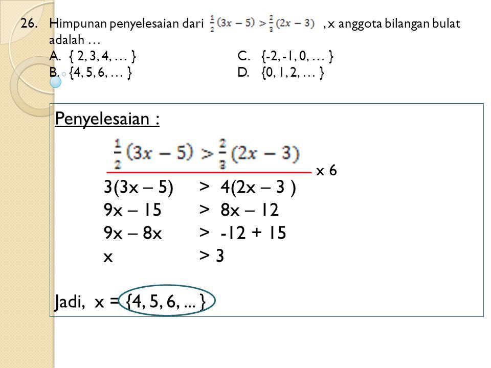 26. Himpunan penyelesaian dari, x anggota bilangan bulat adalah … A.{ 2, 3, 4, … }C.{-2, -1, 0, … } B. {4, 5, 6, … }D.{0, 1, 2, … } Penyelesaian : 3(3