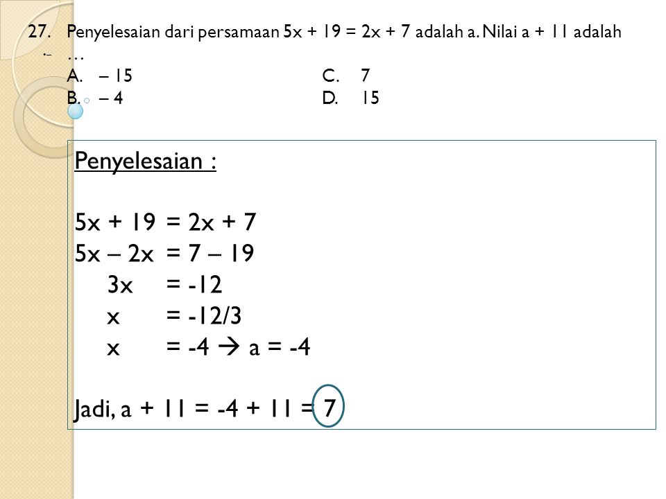 27. Penyelesaian dari persamaan 5x + 19 = 2x + 7 adalah a. Nilai a + 11 adalah … A.– 15 C.7 B.– 4 D.15 – Penyelesaian : 5x + 19 = 2x + 7 5x – 2x = 7 –