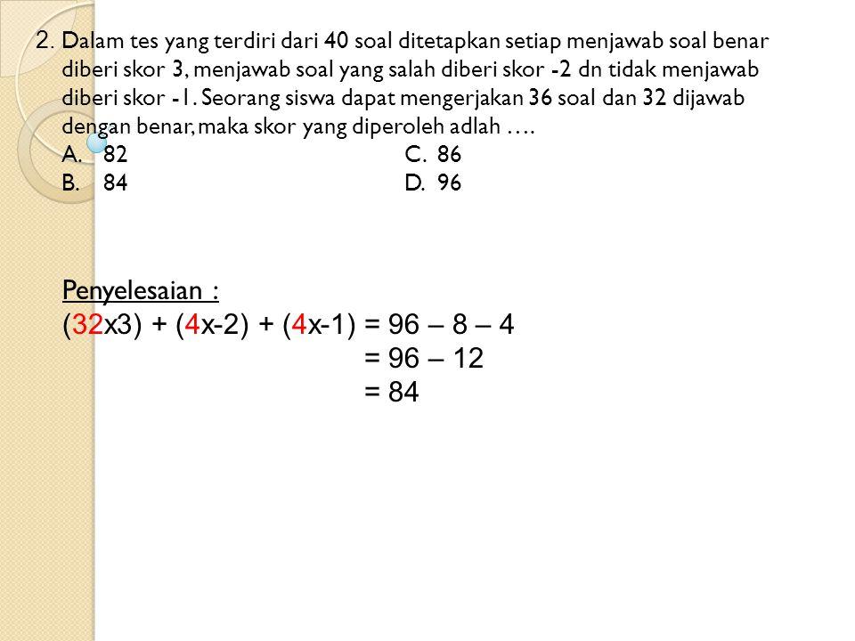 2. Dalam tes yang terdiri dari 40 soal ditetapkan setiap menjawab soal benar diberi skor 3, menjawab soal yang salah diberi skor -2 dn tidak menjawab