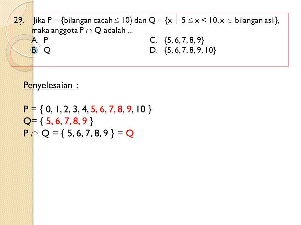 29. Jika P = {bilangan cacah  10} dan Q = {x  5  x < 10, x  bilangan asli}, maka anggota P  Q adalah... A.PC.{5, 6, 7, 8, 9} B.QD.{5, 6, 7, 8, 9,