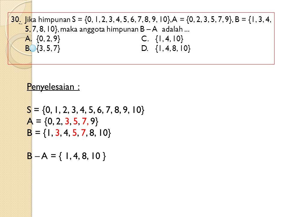 30.Jika himpunan S = {0, 1, 2, 3, 4, 5, 6, 7, 8, 9, 10}, A = {0, 2, 3, 5, 7, 9}, B = {1, 3, 4, 5, 7, 8, 10}, maka anggota himpunan B – A adalah... A.