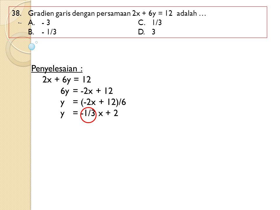 38. Gradien garis dengan persamaan 2x + 6y = 12 adalah … A. - 3C.1/3 B.- 1/3 D.3 Penyelesaian : 2x + 6y = 12 6y= -2x + 12 y= (-2x + 12)/6 y= -1/3 x +