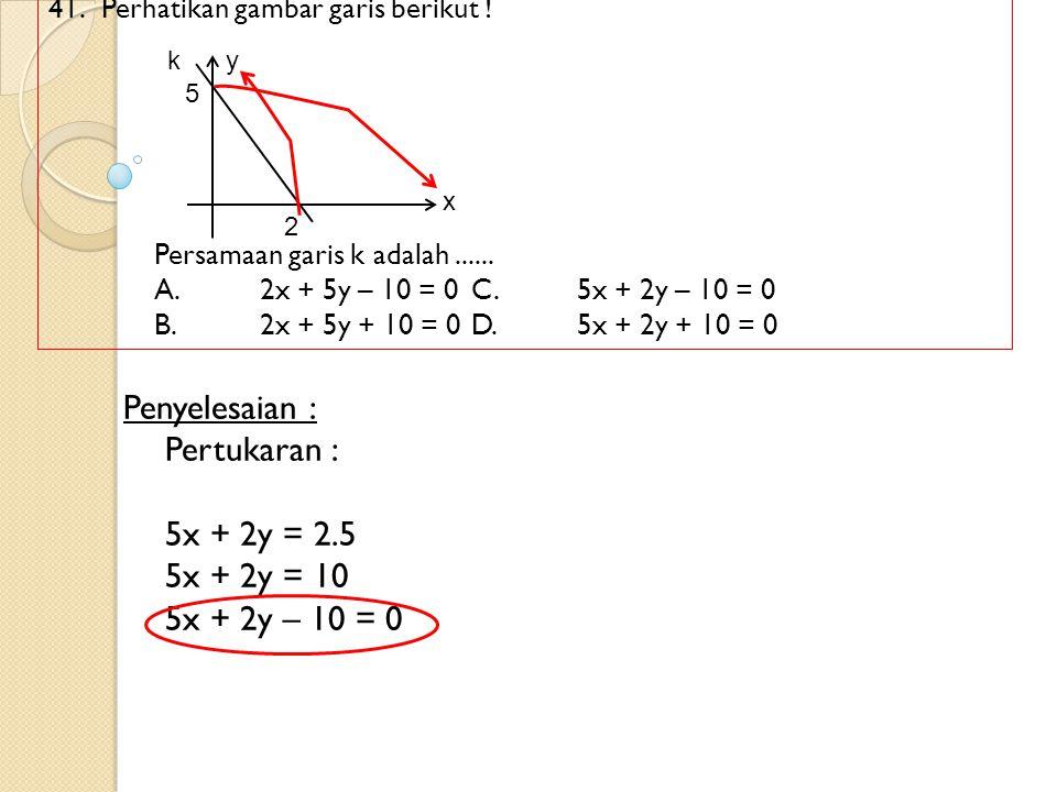 41. Perhatikan gambar garis berikut ! Persamaan garis k adalah...... A. 2x + 5y – 10 = 0C.5x + 2y – 10 = 0 B.2x + 5y + 10 = 0D.5x + 2y + 10 = 0 Penyel
