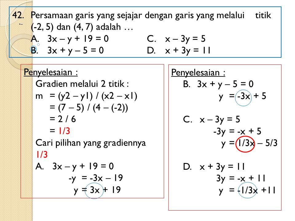 42. Persamaan garis yang sejajar dengan garis yang melalui titik (-2, 5) dan (4, 7) adalah … A.3x – y + 19 = 0 C.x – 3y = 5 B.3x + y – 5 = 0D.x + 3y =