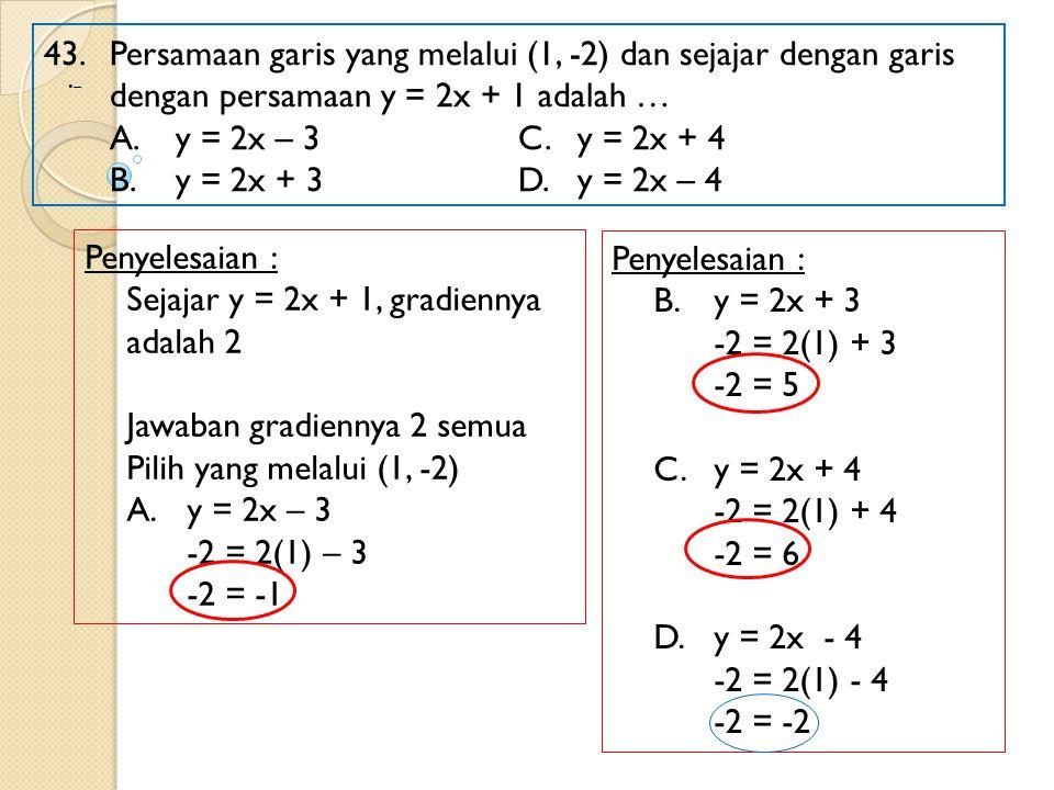 43. Persamaan garis yang melalui (1, -2) dan sejajar dengan garis dengan persamaan y = 2x + 1 adalah … A.y = 2x – 3 C.y = 2x + 4 B.y = 2x + 3D.y = 2x
