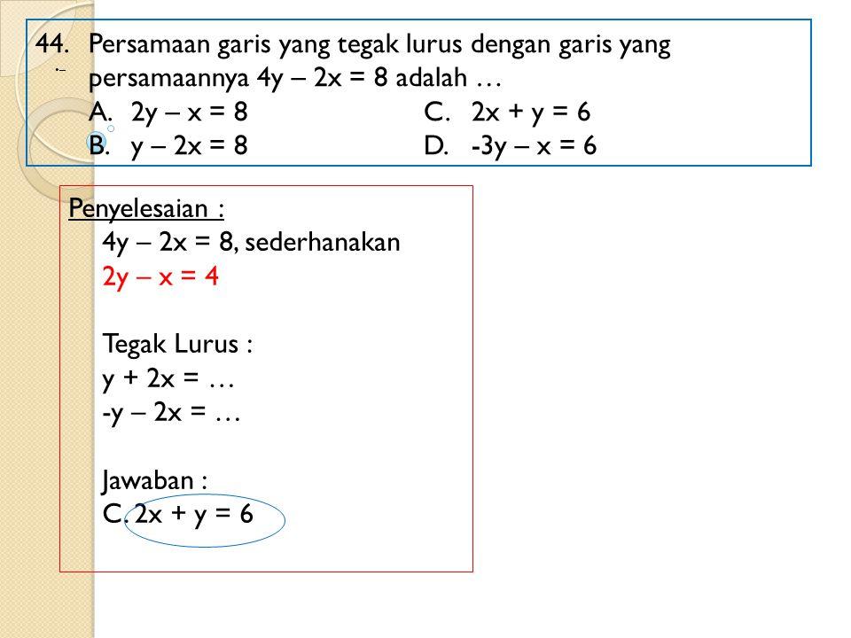 44. Persamaan garis yang tegak lurus dengan garis yang persamaannya 4y – 2x = 8 adalah … A.2y – x = 8 C.2x + y = 6 B.y – 2x = 8D.-3y – x = 6 Penyelesa