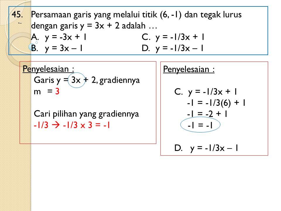 45. Persamaan garis yang melalui titik (6, -1) dan tegak lurus dengan garis y = 3x + 2 adalah … A.y = -3x + 1 C.y = -1/3x + 1 B.y = 3x – 1 D.y = -1/3x