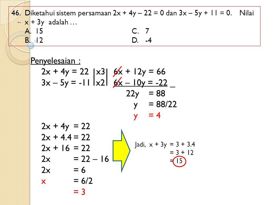 46. Diketahui sistem persamaan 2x + 4y – 22 = 0 dan 3x – 5y + 11 = 0. Nilai x + 3y adalah … A.15C.7 B.12 D.-4 Penyelesaian : 2x + 4y = 22 x36x + 12y =