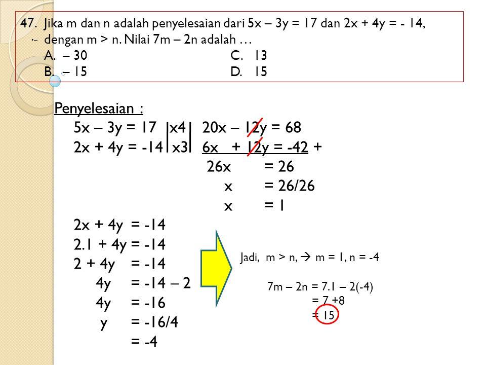 47. Jika m dan n adalah penyelesaian dari 5x – 3y = 17 dan 2x + 4y = - 14, dengan m > n. Nilai 7m – 2n adalah … A.– 30 C.13 B.– 15 D.15 Penyelesaian :