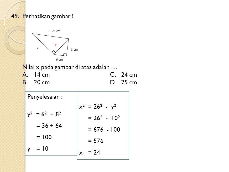 49.Perhatikan gambar ! x 8 cm 26 cm 6 cm Nilai x pada gambar di atas adalah … A.14 cmC.24 cm B.20 cmD.25 cm Penyelesaian : y 2 = 6 2 + 8 2 = 36 + 64 =