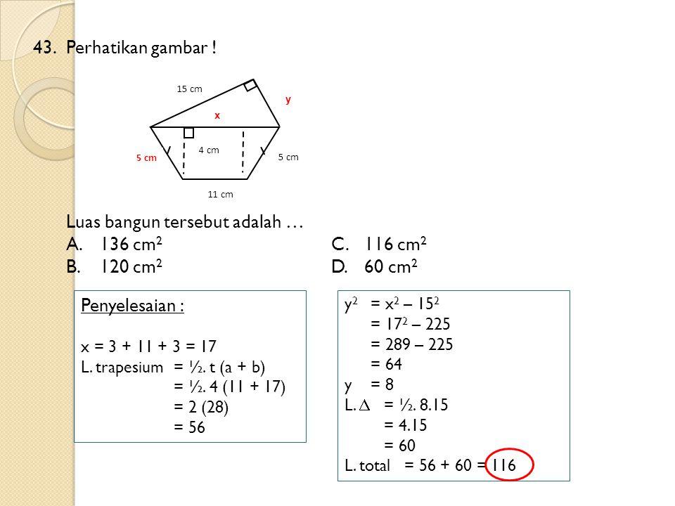 43.Perhatikan gambar ! Luas bangun tersebut adalah … A.136 cm 2 C.116 cm 2 B.120 cm 2 D.60 cm 2 5 cm 11 cm 15 cm 4 cm Penyelesaian : x = 3 + 11 + 3 =