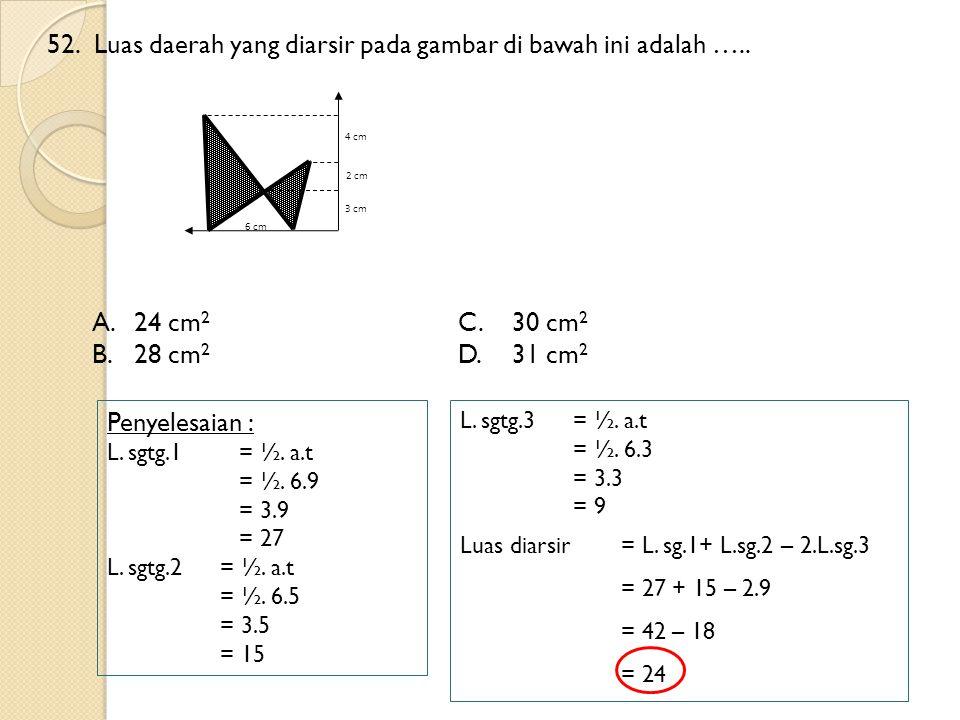 52.Luas daerah yang diarsir pada gambar di bawah ini adalah ….. A.24 cm 2 C.30 cm 2 B.28 cm 2 D.31 cm 2 Penyelesaian : L. sgtg.1 = ½. a.t = ½. 6.9 = 3