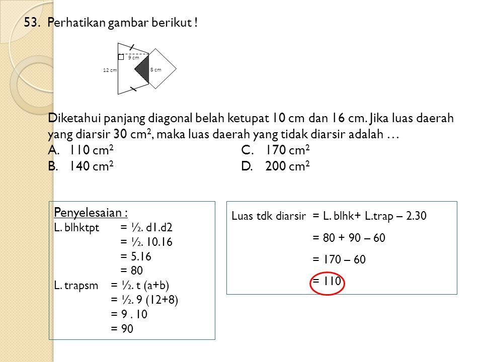 53.Perhatikan gambar berikut ! Diketahui panjang diagonal belah ketupat 10 cm dan 16 cm. Jika luas daerah yang diarsir 30 cm 2, maka luas daerah yang