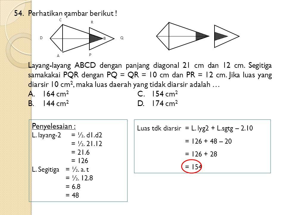 54.Perhatikan gambar berikut ! Layang-layang ABCD dengan panjang diagonal 21 cm dan 12 cm. Segitiga samakakai PQR dengan PQ = QR = 10 cm dan PR = 12 c