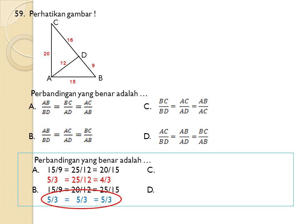 59.Perhatikan gambar ! Perbandingan yang benar adalah … A.C. B.D. A B C D 9 16 15 20 12 Perbandingan yang benar adalah … A.15/9 = 25/12 = 20/15C. 5/3