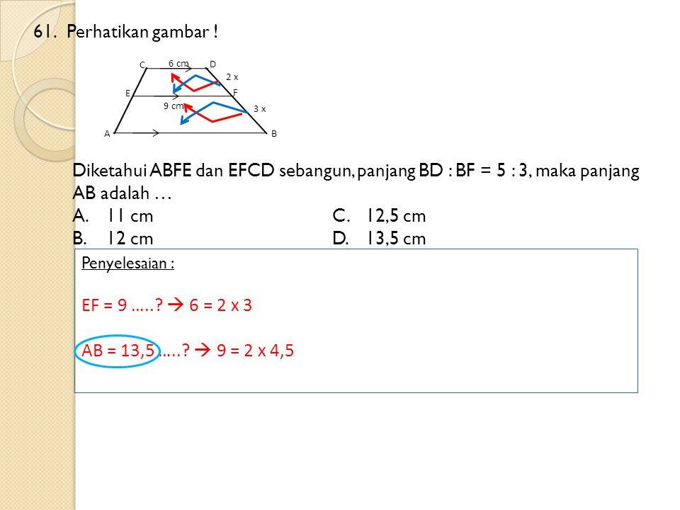 61.Perhatikan gambar ! Diketahui ABFE dan EFCD sebangun, panjang BD : BF = 5 : 3, maka panjang AB adalah … A.11 cmC.12,5 cm B.12 cm D.13,5 cm Penyeles