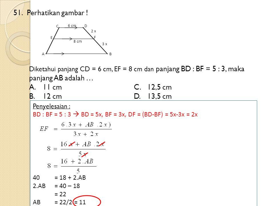 51.Perhatikan gambar ! Diketahui panjang CD = 6 cm, EF = 8 cm dan panjang BD : BF = 5 : 3, maka panjang AB adalah … A.11 cmC.12,5 cm B.12 cm D.13,5 cm