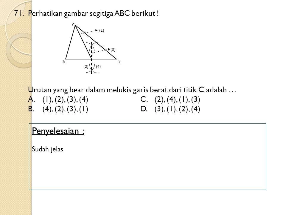 71.Perhatikan gambar segitiga ABC berikut ! Urutan yang bear dalam melukis garis berat dari titik C adalah … A.(1), (2), (3), (4)C.(2), (4), (1), (3)