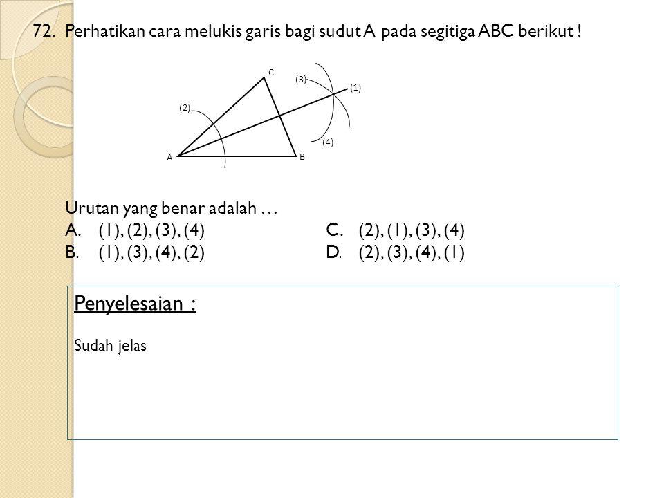72.Perhatikan cara melukis garis bagi sudut A pada segitiga ABC berikut ! Urutan yang benar adalah … A.(1), (2), (3), (4)C.(2), (1), (3), (4) B.(1), (