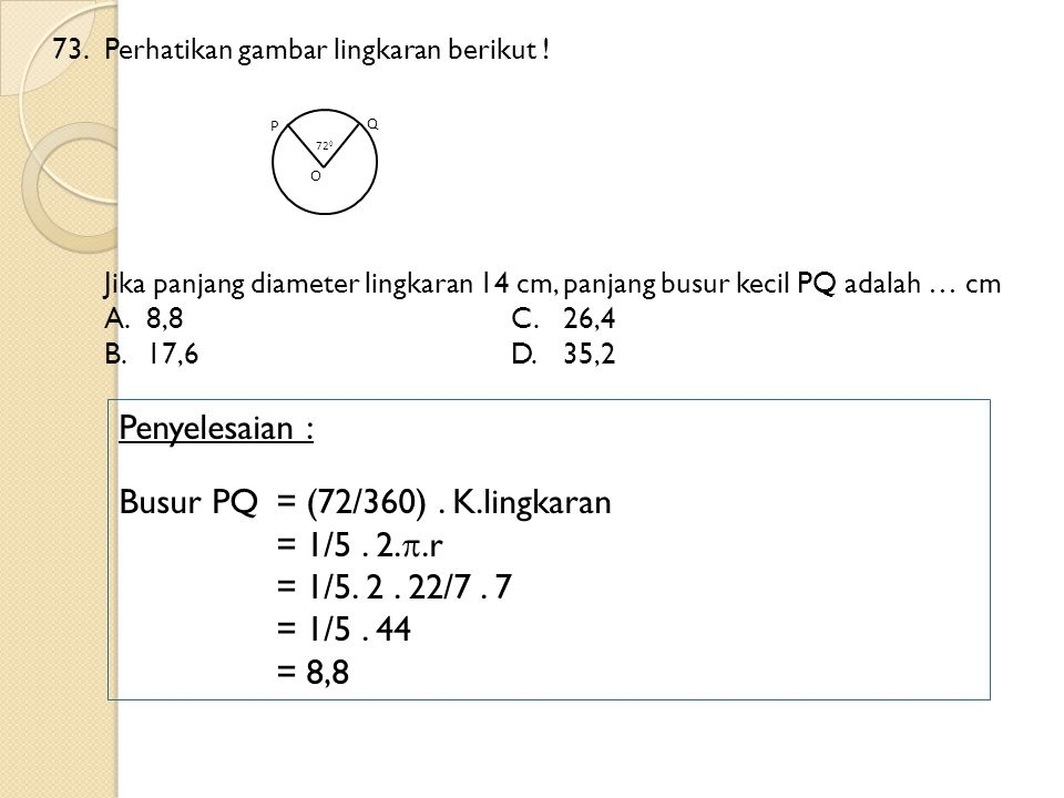 73.Perhatikan gambar lingkaran berikut ! Jika panjang diameter lingkaran 14 cm, panjang busur kecil PQ adalah … cm A.8,8C.26,4 B.17,6D.35,2 Penyelesai