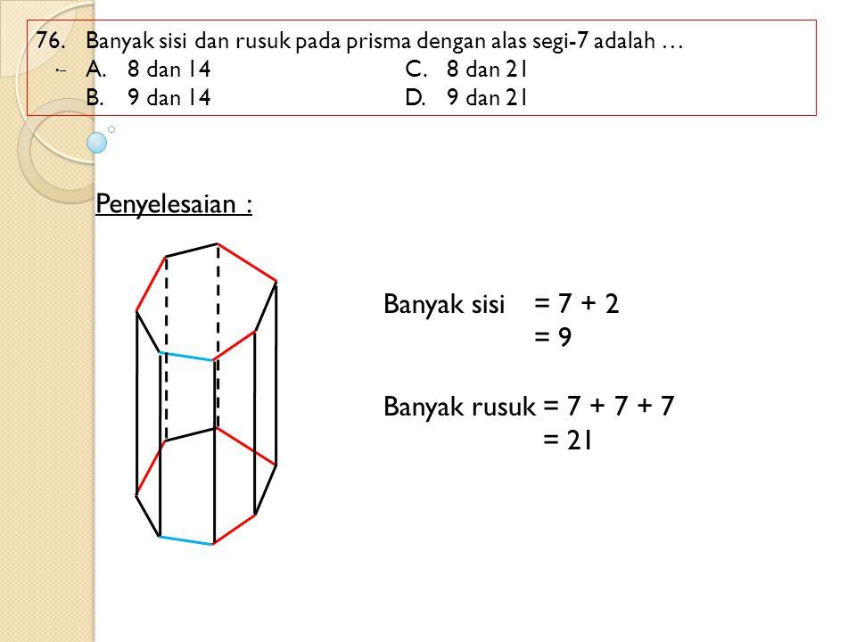 76. Banyak sisi dan rusuk pada prisma dengan alas segi-7 adalah … A.8 dan 14C.8 dan 21 B.9 dan 14D.9 dan 21 Penyelesaian : – Banyak sisi= 7 + 2 = 9 Ba