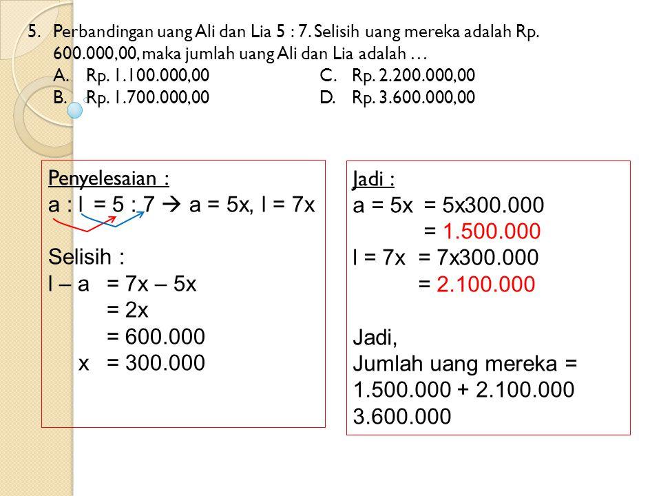 5. Perbandingan uang Ali dan Lia 5 : 7. Selisih uang mereka adalah Rp. 600.000,00, maka jumlah uang Ali dan Lia adalah … A.Rp. 1.100.000,00C.Rp. 2.200