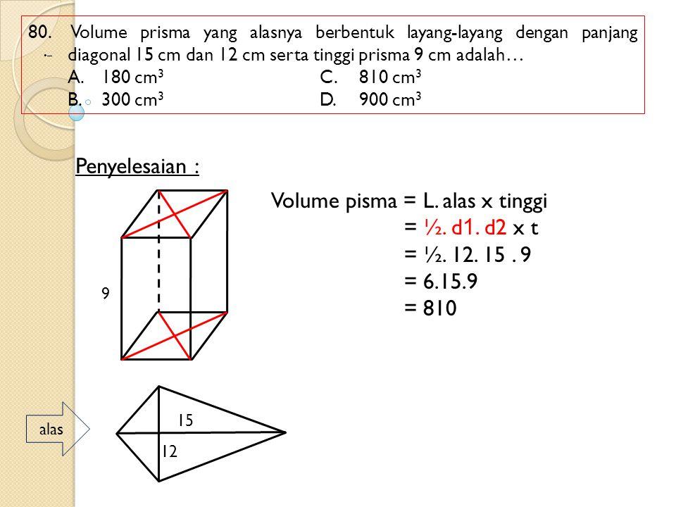 80. Volume prisma yang alasnya berbentuk layang-layang dengan panjang diagonal 15 cm dan 12 cm serta tinggi prisma 9 cm adalah… A.180 cm 3 C.810 cm 3