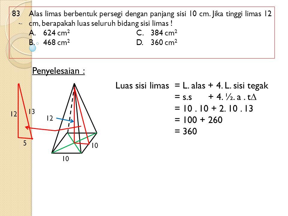 83 Alas limas berbentuk persegi dengan panjang sisi 10 cm. Jika tinggi limas 12 cm, berapakah luas seluruh bidang sisi limas ! A.624 cm 2 C.384 cm 2 B