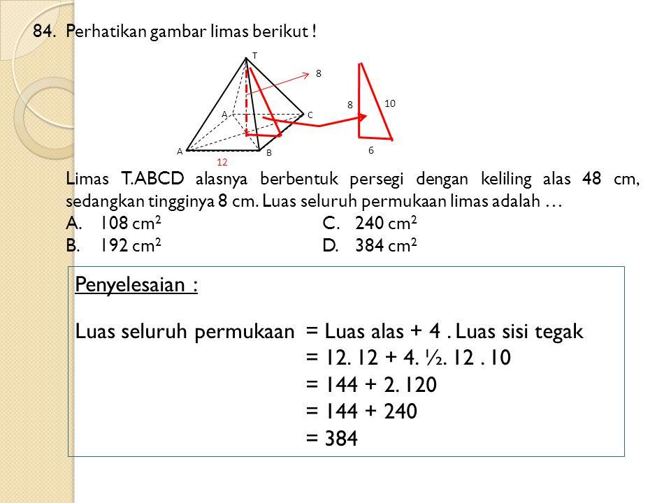 84.Perhatikan gambar limas berikut ! Limas T.ABCD alasnya berbentuk persegi dengan keliling alas 48 cm, sedangkan tingginya 8 cm. Luas seluruh permuka
