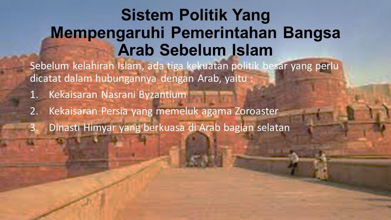 Sistem Politik Yang Mempengaruhi Pemerintahan Bangsa Arab Sebelum Islam Sebelum kelahiran Islam, ada tiga kekuatan politik besar yang perlu dicatat dalam hubungannya dengan Arab, yaitu : 1.