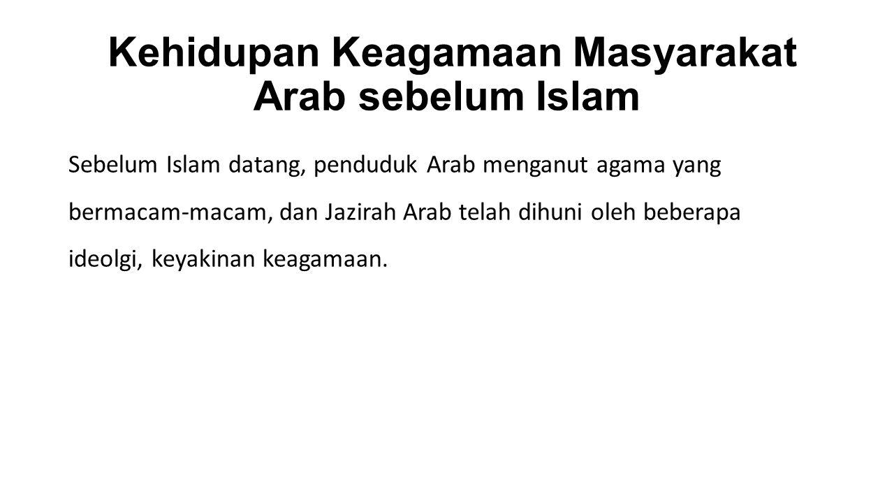 Kehidupan Keagamaan Masyarakat Arab sebelum Islam Sebelum Islam datang, penduduk Arab menganut agama yang bermacam-macam, dan Jazirah Arab telah dihuni oleh beberapa ideolgi, keyakinan keagamaan.