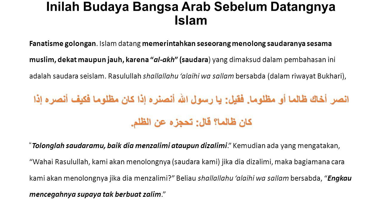Inilah Budaya Bangsa Arab Sebelum Datangnya Islam Fanatisme golongan. Islam datang memerintahkan seseorang menolong saudaranya sesama muslim, dekat ma