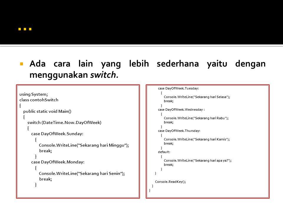  Ada cara lain yang lebih sederhana yaitu dengan menggunakan switch. using System; class contohSwitch { public static void Main() { switch (DateTime.