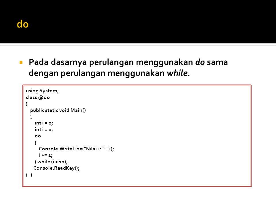  Pada dasarnya perulangan menggunakan do sama dengan perulangan menggunakan while. using System; class @do { public static void Main() { int i = 0; d