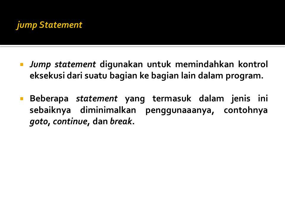  Jump statement digunakan untuk memindahkan kontrol eksekusi dari suatu bagian ke bagian lain dalam program.  Beberapa statement yang termasuk dalam