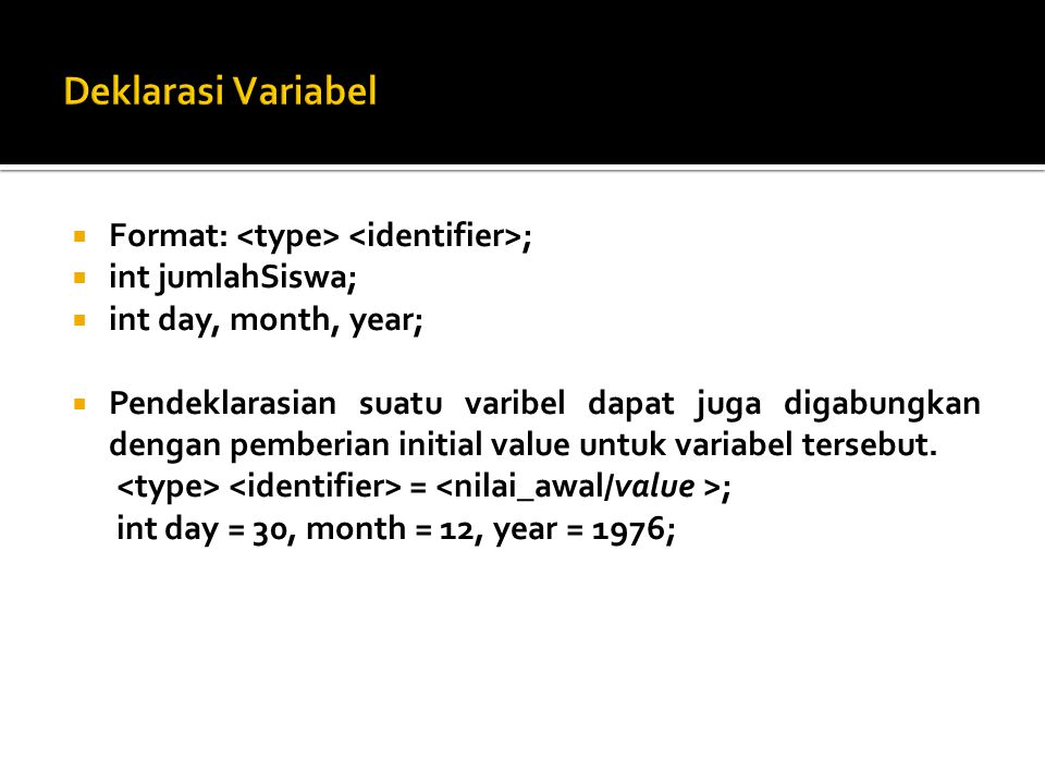  Format: ;  int jumlahSiswa;  int day, month, year;  Pendeklarasian suatu varibel dapat juga digabungkan dengan pemberian initial value untuk variabel tersebut.