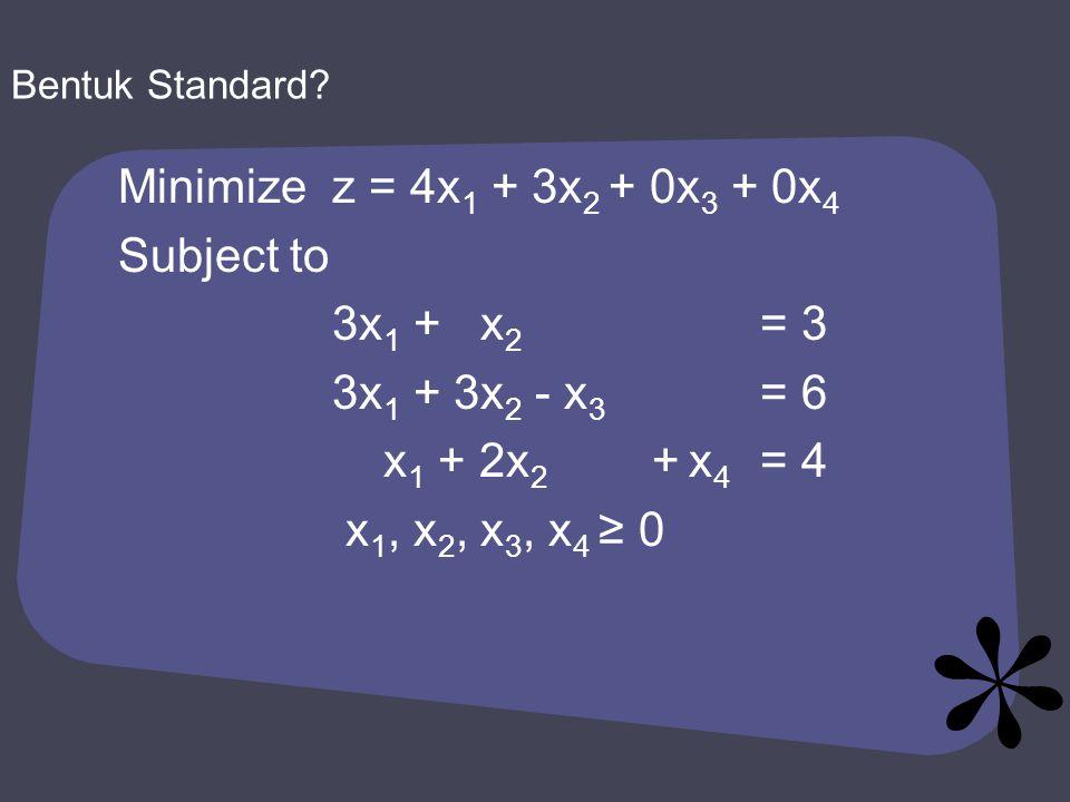 Minimizez = 4x 1 + 3x 2 + 0x 3 + 0x 4 Subject to 3x 1 + x 2 = 3 3x 1 + 3x 2 - x 3 = 6 x 1 + 2x 2 + x 4 = 4 x 1, x 2, x 3, x 4 ≥ 0 Bentuk Standard?