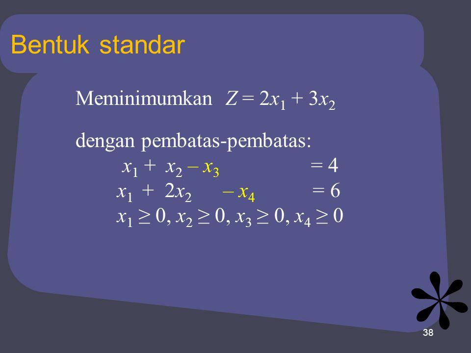 38 Bentuk standar Meminimumkan Z = 2x 1 + 3x 2 dengan pembatas-pembatas: x 1 + x 2 – x 3 = 4 x 1 + 2x 2 – x 4 = 6 x 1 ≥ 0, x 2 ≥ 0, x 3 ≥ 0, x 4 ≥ 0