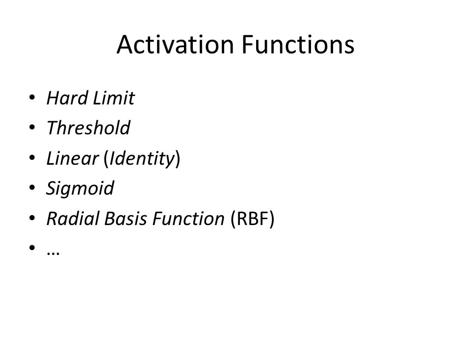Activation Functions Hard Limit Threshold Linear (Identity) Sigmoid Radial Basis Function (RBF) …