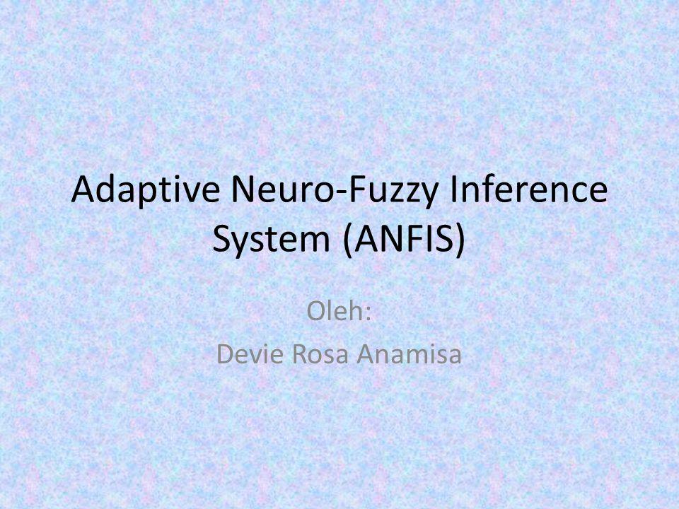 Adaptive Neuro-Fuzzy Inference System (ANFIS) Oleh: Devie Rosa Anamisa