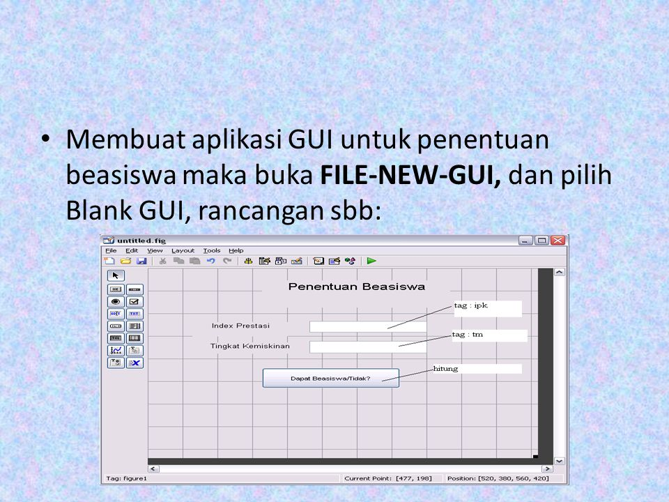 Membuat aplikasi GUI untuk penentuan beasiswa maka buka FILE-NEW-GUI, dan pilih Blank GUI, rancangan sbb: