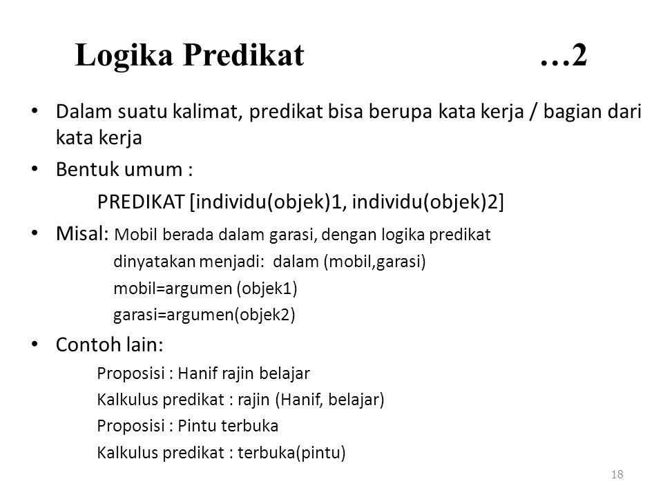Logika Predikat …2 Dalam suatu kalimat, predikat bisa berupa kata kerja / bagian dari kata kerja Bentuk umum : PREDIKAT [individu(objek)1, individu(objek)2] Misal: Mobil berada dalam garasi, dengan logika predikat dinyatakan menjadi: dalam (mobil,garasi) mobil=argumen (objek1) garasi=argumen(objek2) Contoh lain: Proposisi : Hanif rajin belajar Kalkulus predikat : rajin (Hanif, belajar) Proposisi : Pintu terbuka Kalkulus predikat : terbuka(pintu) 18
