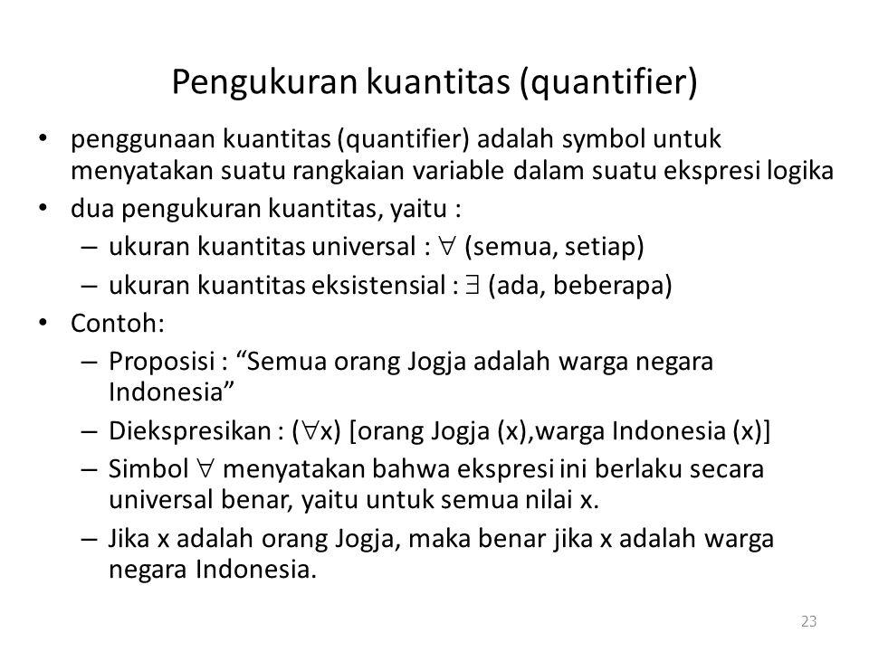 Pengukuran kuantitas (quantifier) penggunaan kuantitas (quantifier) adalah symbol untuk menyatakan suatu rangkaian variable dalam suatu ekspresi logika dua pengukuran kuantitas, yaitu : – ukuran kuantitas universal :  (semua, setiap) – ukuran kuantitas eksistensial :  (ada, beberapa) Contoh: – Proposisi : Semua orang Jogja adalah warga negara Indonesia – Diekspresikan : (  x) [orang Jogja (x),warga Indonesia (x)] – Simbol  menyatakan bahwa ekspresi ini berlaku secara universal benar, yaitu untuk semua nilai x.