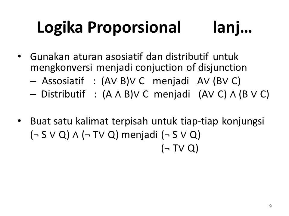 Logika Proporsional lanj… Gunakan aturan asosiatif dan distributif untuk mengkonversi menjadi conjuction of disjunction – Assosiatif : (A ∨ B) ∨ C menjadi A ∨ (B ∨ C) – Distributif : (A ∧ B) ∨ C menjadi (A ∨ C) ∧ (B ∨ C) Buat satu kalimat terpisah untuk tiap-tiap konjungsi (¬ S ∨ Q) ∧ (¬ T ∨ Q) menjadi (¬ S ∨ Q) (¬ T ∨ Q) 9